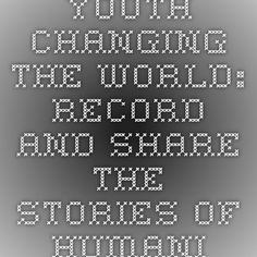 Youth Changing the World: Record and Share the Stories of Humanity
