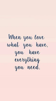 When you love everything you have, you have everything you need