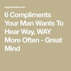 6 Compliments Your Man Wants To Hear Way, WAY More Often - Great Mind