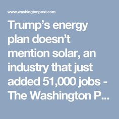 Trump's energy plan doesn't mention solar, an industry that just added 51,000 jobs - The Washington Post