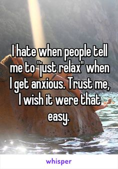 "I hate when people tell me to ""just relax"" when I get anxious. Trust me, I wish it were that easy."