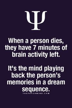 When a person dies, they have 7 minutes of brain activity left. It's the mind playing back the person's memories in a dream sequence. | The Psych Mind