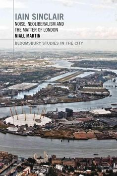 Iain Sinclair: Noise, Neoliberalism and the Matter of London