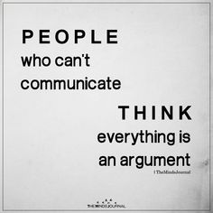 People who can't communicate think everything is an argument. - People who are uneducated and insecure think everything is an argument. Life Quotes Love, Wise Quotes, Quotable Quotes, Great Quotes, Words Quotes, Motivational Quotes, Life Wisdom Quotes, Wisdom Sayings, Inspirational Quotes And Sayings