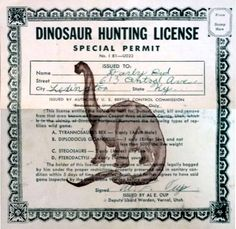 The area around Vernal, Utah is the only place in the world where it's legal to hunt dinosaurs. Because Vernal is the only town that issues official Dinosaur Hunting Licenses.