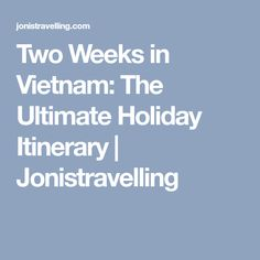 Two Weeks in Vietnam: The Ultimate Holiday Itinerary | Jonistravelling