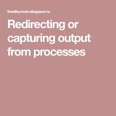 Redirecting or capturing output from processes