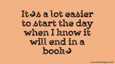 It's a lot easier to start the day when I know it will end in a book.