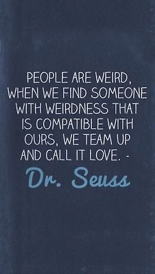 people are weird when we find someone with weirdness that is compatible with ours we team up and call it love