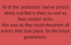 All the protectors had an artistic ability instilled in them as well as their combat skills. This was so they could document all events that took place for the future generations.