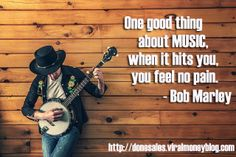 One good thing about music, when it hits you, you feel no pain. - Bob Marley http://donesales.viralmoneyblog.com