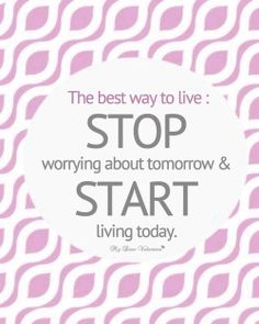The best way to live: STOP worrying about tomorrow & START living today.