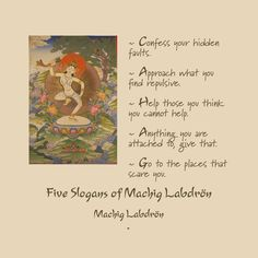 Five Slogans of Machig Labdrön ~ Confess your hidden faults. ~ Approach what you find repulsive. ~ Help those you think you cannot help. ~ Anything you are attached to, give that. ~ Go to the places that scare you.  Machig Labdrön