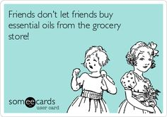 Friends don't let friends buy essential oils from the grocery store! | Friendship Ecard