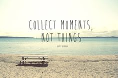 Collect Moments Not Things quote photo quote quote by PhotoQuote #collectmoments #photoquote #beachquote