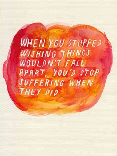 When you stopped wishing things wouldn't fall apart, you'd stop suffering when they did. - John Green, Looking for Alaska
