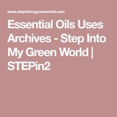 Essential Oils Uses Archives - Step Into My Green World   STEPin2