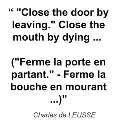 """ ""Close the door by leaving."" Close the mouth by dying ... (""Ferme la porte en partant."" - Ferme la bouche en mourant ...)"" - Charles de LEUSSE"
