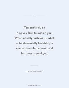 """You can't rely on how you look to sustain you. What actually sustains us, what is fundamentally beautiful, is compassion—for yourself and for those around you."" - Lupita Nyong'o #MyDomaineQUOTES"