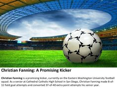 Christian Fanning is vying to become the starting kicker for the Eastern Washington University Eagles. He is considered a very solid kicker, with the accuracy and leg strength to compete at a higher level.