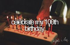 bucket list: celebrate my 100th birthday