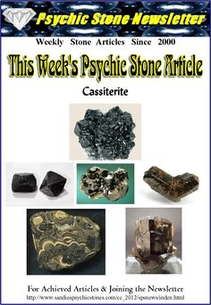 Metaphysical Uses of Cassiterite: Cassiterite encourages and enhances a positive spirit. This stone has a quite positive intent for manifestation, bringing forth abundance, prosperity and wishes and desires coming to fruition. Grounds the base chakra to the depths of the earth and Mother Gaia.  This mineral is a protection stone. Grounds the soul of newborns into the body. Cassiterite helps you to forgive anyone that may have caused you grief by imbuing you with deep compassion for others…