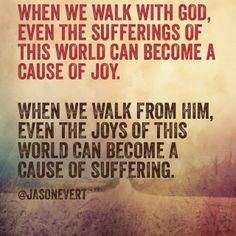 When we walk with God, even the sufferings of this world can become a cause of joy. When we walk from him, even the joys of this world can become a cause of suffering.