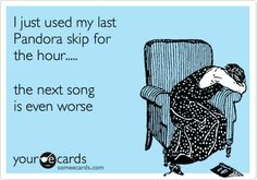 Funny Cry for Help Ecard: I just used my last Pandora skip for the hour..... the next song is even worse.