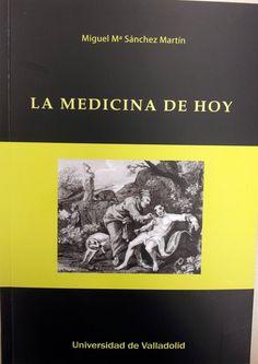 La medicina de hoy / Miguel María Sánchez Martín. + info: http://www.publicaciones.uva.es/UVAPublicaciones-13053-Ciencia-y-tecnica-Medicina-y-Ciencias-de-la-salud-MEDICINA-DE-HOY-LA.aspx