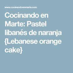 Cocinando en Marte: Pastel libanés de naranja {Lebanese orange cake}
