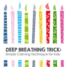 "3 Calming Breathing Exercises for Kids: Play the Birthday Candle Game. Make a fist and hold up your thumb. Now ask your child to ""blow out the candle."" As your child blows, wiggle your thumb as if it is a candle flickering in the wind. Slowly bring your thumb down as if they candle is extinguished. When your child stops blowing, make a loud ""POP"" sound with your lips, and flick your thumb back up."