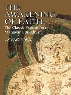 The Awakening of Faith by Asvaghosa   This guide to a complex system of Buddhism is so authoritative that it has been employed in the instruction of Buddhist priests. Translated by a distinguished scholar, the text discusses the essentials of Mahayana Buddhism, including how humans can transcend their finite state, practices and techniques to assist in the awakening and growth of faith.
