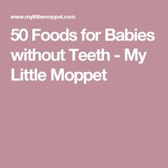 50 Foods for Babies without Teeth - My Little Moppet