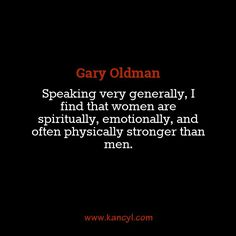 """""""Speaking very generally, I find that women are spiritually, emotionally, and often physically stronger than men."""", Gary Oldman"""