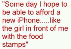 some day i hope to be able to afford a new iPhone.... like the girl in front of me with the food stamps.....