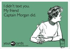 I didnt text you. My friend Captain Morgan did.