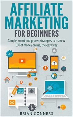 Affiliate Marketing for Beginners: Simple, smart and proven strategies to make money online (affiliate marketing, internet marking, ... monetize blog, blogging, financial freedom) Brian Conners