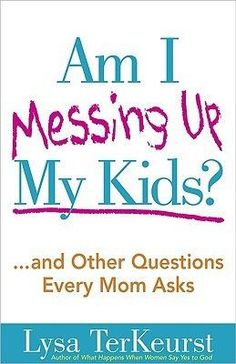 Am I Messing Up My Kids?: ...and Other Questions Every Mom Asks By Lysa TerKeurst