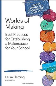 Worlds of Making: Best Practices for Establishing a Makerspace for Your School (Corwin Connected Educators Series): Laura Fleming - this is a fantastic book for getting started with makerspaces