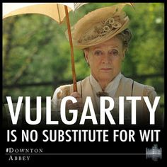Vulgarity is no substitute for wit. -Lady Grantham (Downton Abbey)