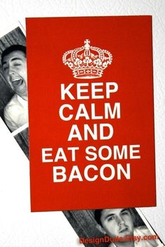 Keep Calm and Eat Some Bacon. DesignDude on Etsy.