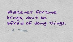 Whatever fortune brings, don't be afraid of doing things. - A. Milne