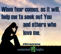 When fear comes, as it will, help me to seek out You and others who love me. #WeTransformLives #rehab #recovery #sober #sobriety #cumberlandheights #Nashville We can help 1-800-646-9998