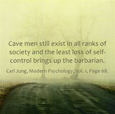 Cave men still exist in all ranks of society and the least loss of self-control brings up the barbarian. ~Carl Jung, Modern Psychology, Vol. 1, Page 68.