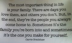The most important thing in life is your family. There are days you love them, an others you don't. But, in the end, they're the people you always come home to. Sometimes it's the family you're born into and sometimes it's the one you make for yourself. - Carrie Bradshaw
