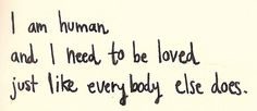 ...and i need to be loved just like everybody else does.