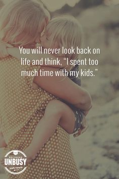 "I will never look back on life and think, ""I spent too much time with my kids."""