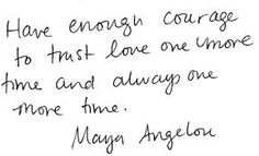 Always love again...one of my favorite quotes from Maya Angelou