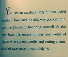 """""""You are an excellent, foxy human being worthy of love, and the only way you can pursue that idea is by honoring yourself. At the very least this means ridding your world of dudes who are not worthy and setting a standard of excellence in your daily life."""" - Greg Behrendt"""