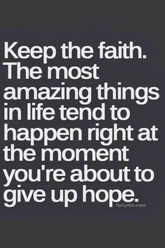Keep the faith. The most amazing things in life tend to happen right at the moment you're about to give up hope. quotes quotes about love quotes for teens quotes god quotes motivation Now Quotes, Life Quotes Love, Great Quotes, Quotes To Live By, Keep The Faith Quotes, Quotes About Having Faith, Not Giving Up Quotes, Hope Quotes Never Give Up, Hope And Faith Quotes